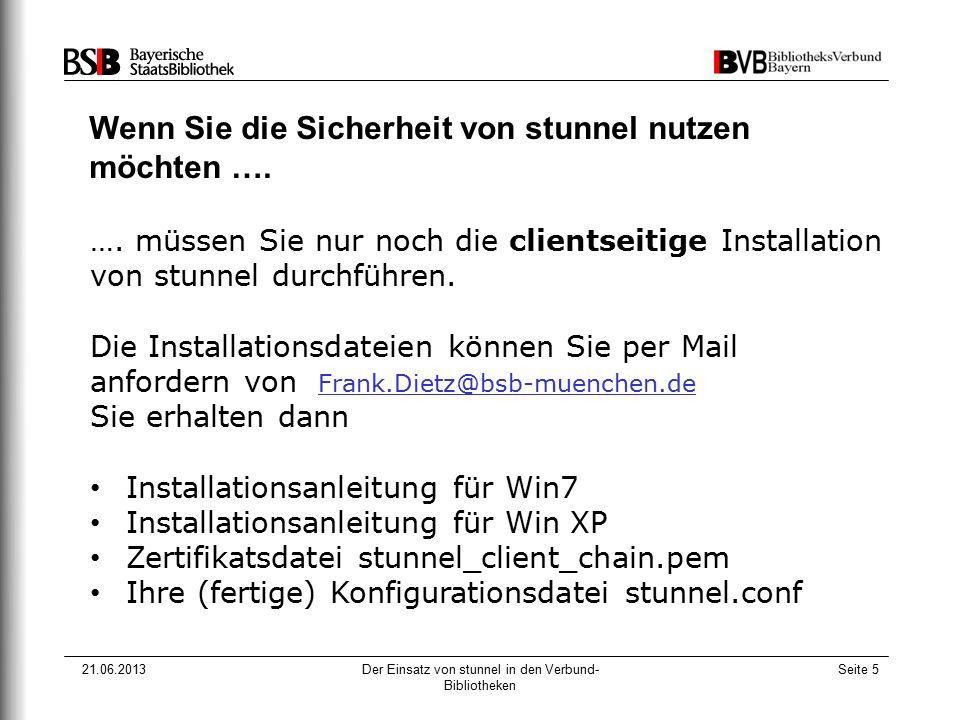 21.06.2013Der Einsatz von stunnel in den Verbund- Bibliotheken Seite 5 Wenn Sie die Sicherheit von stunnel nutzen möchten …. …. müssen Sie nur noch di