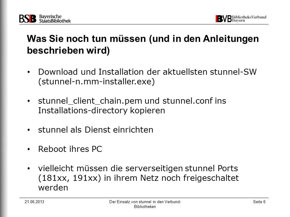 21.06.2013Der Einsatz von stunnel in den Verbund- Bibliotheken Seite 6 Was Sie noch tun müssen (und in den Anleitungen beschrieben wird) Download und
