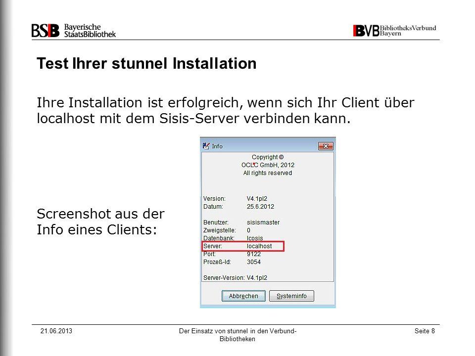 21.06.2013Der Einsatz von stunnel in den Verbund- Bibliotheken Seite 8 Test Ihrer stunnel Installation Ihre Installation ist erfolgreich, wenn sich Ihr Client über localhost mit dem Sisis-Server verbinden kann.