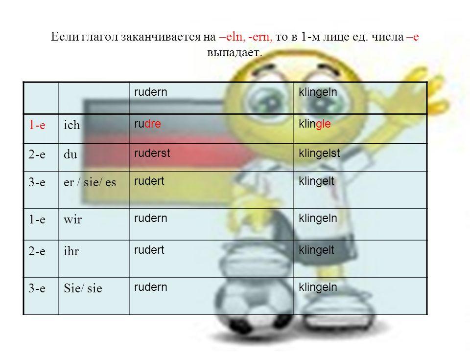 Если глагол заканчивается на –eln, -ern, то в 1-м лице ед.