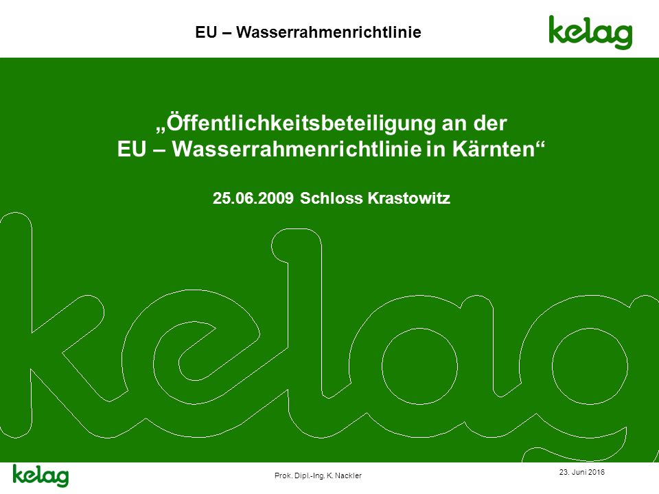 """EU – Wasserrahmenrichtlinie Prok. Dipl.-Ing. K. Nackler 23. Juni 2016 """"Öffentlichkeitsbeteiligung an der EU – Wasserrahmenrichtlinie in Kärnten"""" 25.06"""