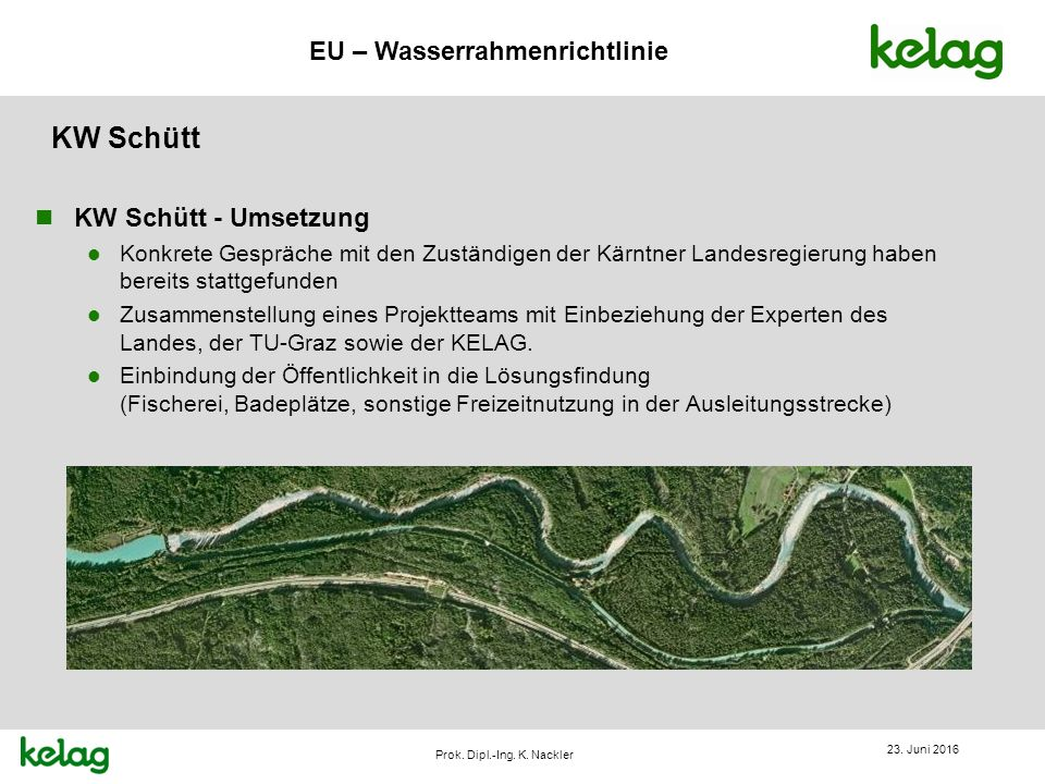 EU – Wasserrahmenrichtlinie Prok. Dipl.-Ing. K. Nackler KW Schütt n KW Schütt - Umsetzung l Konkrete Gespräche mit den Zuständigen der Kärntner Landes