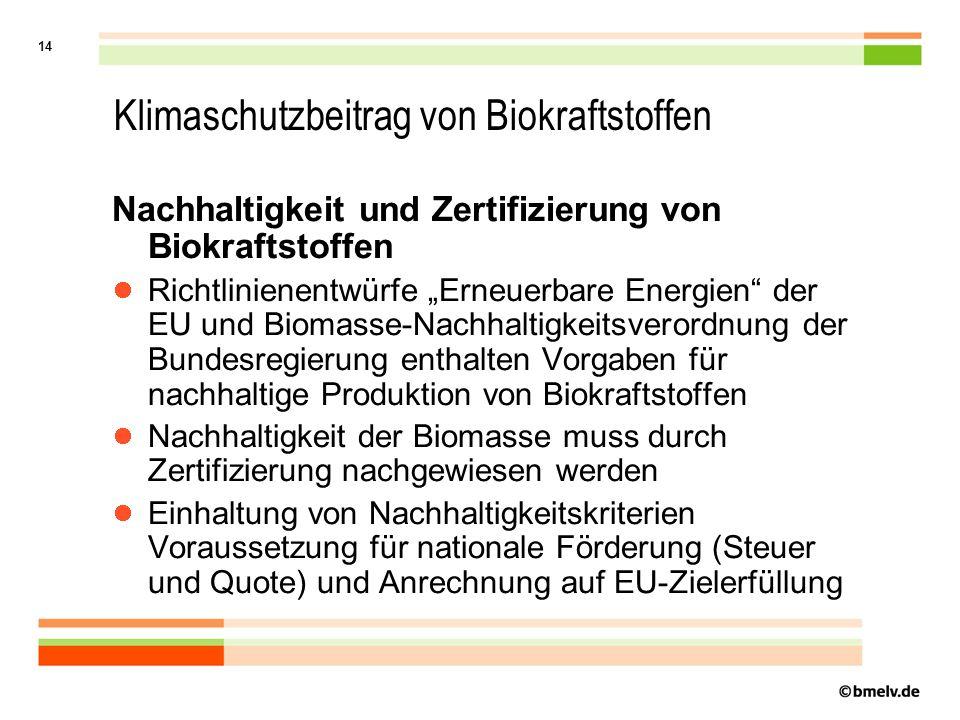 """14 Klimaschutzbeitrag von Biokraftstoffen Nachhaltigkeit und Zertifizierung von Biokraftstoffen Richtlinienentwürfe """"Erneuerbare Energien der EU und Biomasse-Nachhaltigkeitsverordnung der Bundesregierung enthalten Vorgaben für nachhaltige Produktion von Biokraftstoffen Nachhaltigkeit der Biomasse muss durch Zertifizierung nachgewiesen werden Einhaltung von Nachhaltigkeitskriterien Voraussetzung für nationale Förderung (Steuer und Quote) und Anrechnung auf EU-Zielerfüllung"""