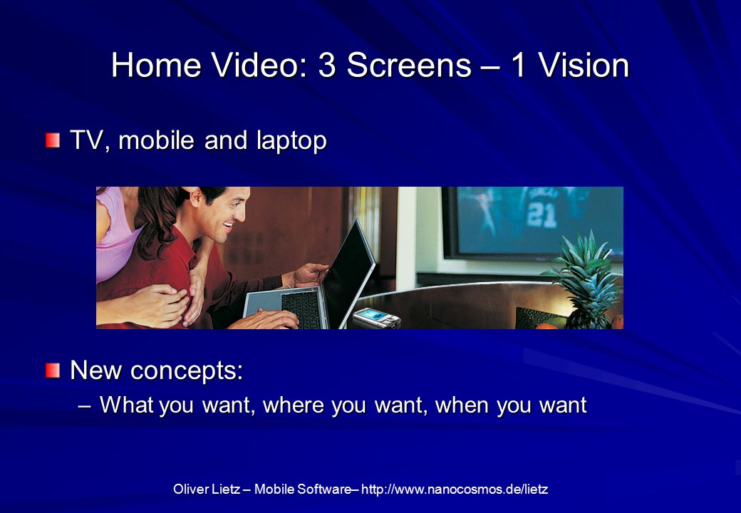 Oliver Lietz – Mobile Software–   Home Video: 3 Screens – 1 Vision TV, mobile and laptop New concepts: –What you want, where you want, when you want