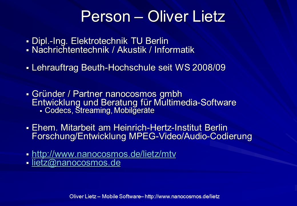 "Oliver Lietz – Mobile Software– http://www.nanocosmos.de/lietz Tätigkeit nanocosmos / Lietz  Softwareentwicklung / Multimediatechnik  ""Live Video Encoder : Video Coding (MPEG, H.264, HDTV)  Audio-/Videoverarbeitung / Streaming Mobile Streaming, 3D-TV, …  Spezialentwicklungen für Kunden  Digitale Studiotechnik, Broadcast, Streaming"