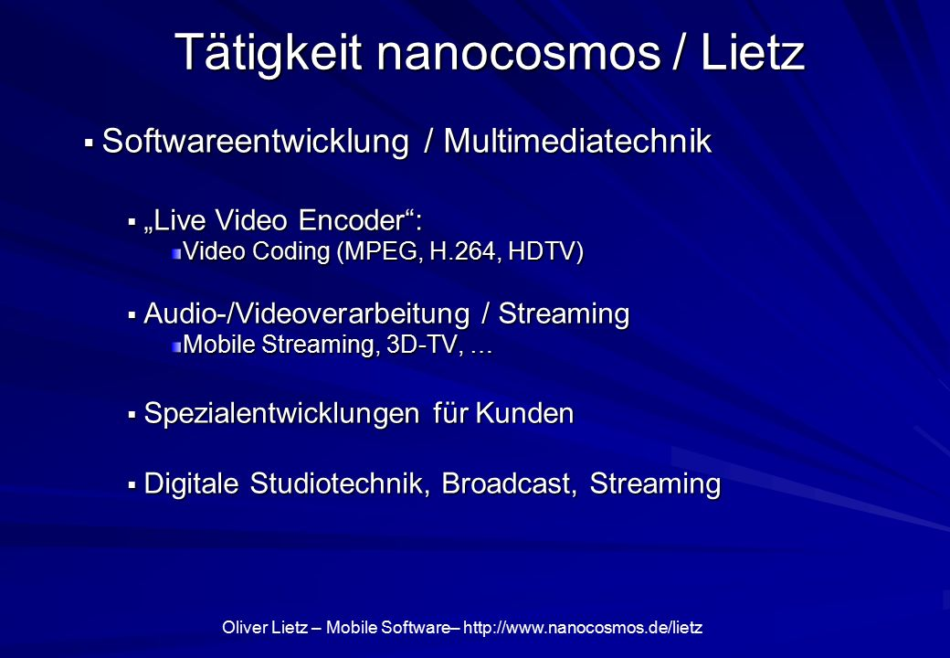 "Oliver Lietz – Mobile Software–   Tätigkeit nanocosmos / Lietz  Softwareentwicklung / Multimediatechnik  ""Live Video Encoder : Video Coding (MPEG, H.264, HDTV)  Audio-/Videoverarbeitung / Streaming Mobile Streaming, 3D-TV, …  Spezialentwicklungen für Kunden  Digitale Studiotechnik, Broadcast, Streaming"