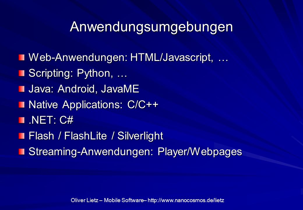Oliver Lietz – Mobile Software–   Anwendungsumgebungen Web-Anwendungen: HTML/Javascript, … Scripting: Python, … Java: Android, JavaME Native Applications: C/C++.NET: C# Flash / FlashLite / Silverlight Streaming-Anwendungen: Player/Webpages