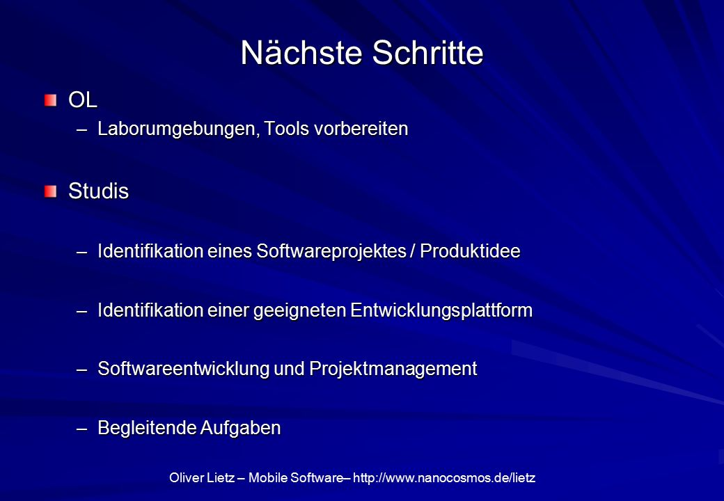 Oliver Lietz – Mobile Software– http://www.nanocosmos.de/lietz Nächste Schritte OL –Laborumgebungen, Tools vorbereiten Studis –Identifikation eines Softwareprojektes / Produktidee –Identifikation einer geeigneten Entwicklungsplattform –Softwareentwicklung und Projektmanagement –Begleitende Aufgaben
