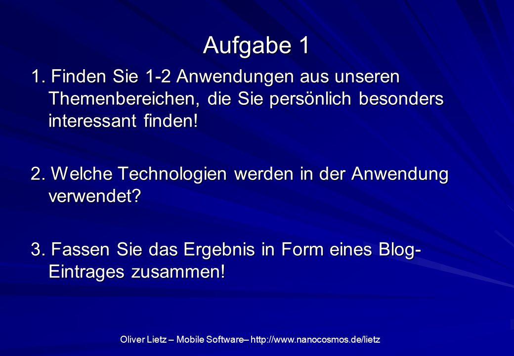 Oliver Lietz – Mobile Software– http://www.nanocosmos.de/lietz Aufgabe 1 1. Finden Sie 1-2 Anwendungen aus unseren Themenbereichen, die Sie persönlich