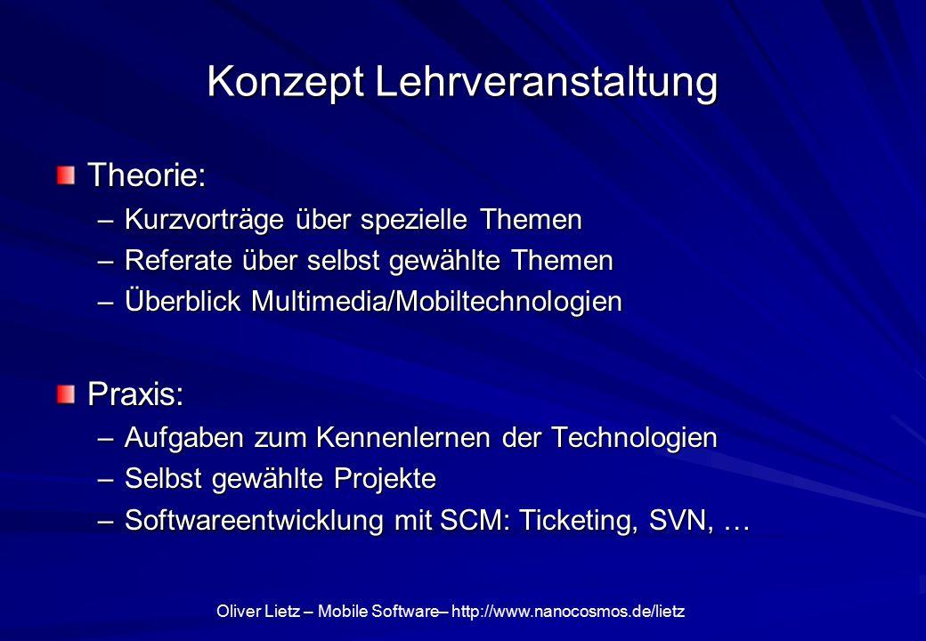 Oliver Lietz – Mobile Software– http://www.nanocosmos.de/lietz Konzept Lehrveranstaltung Theorie: –Kurzvorträge über spezielle Themen –Referate über s