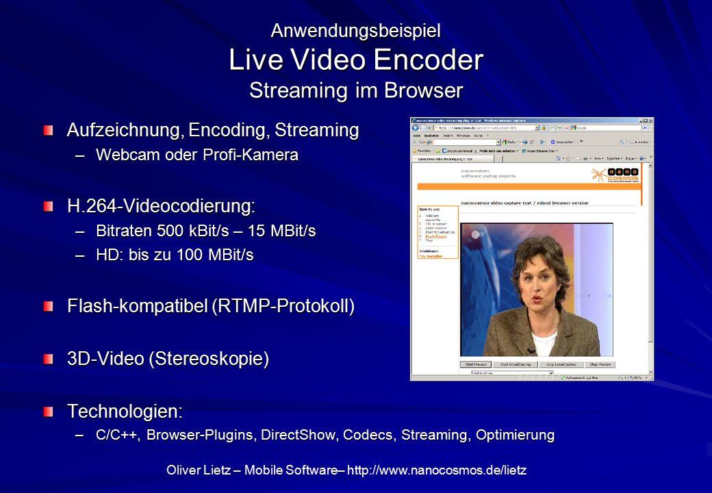 Oliver Lietz – Mobile Software– http://www.nanocosmos.de/lietz Anwendungsbeispiel Live Video Encoder Streaming im Browser Aufzeichnung, Encoding, Streaming –Webcam oder Profi-Kamera H.264-Videocodierung: –Bitraten 500 kBit/s – 15 MBit/s –HD: bis zu 100 MBit/s Flash-kompatibel (RTMP-Protokoll) 3D-Video (Stereoskopie) Technologien: –C/C++, Browser-Plugins, DirectShow, Codecs, Streaming, Optimierung