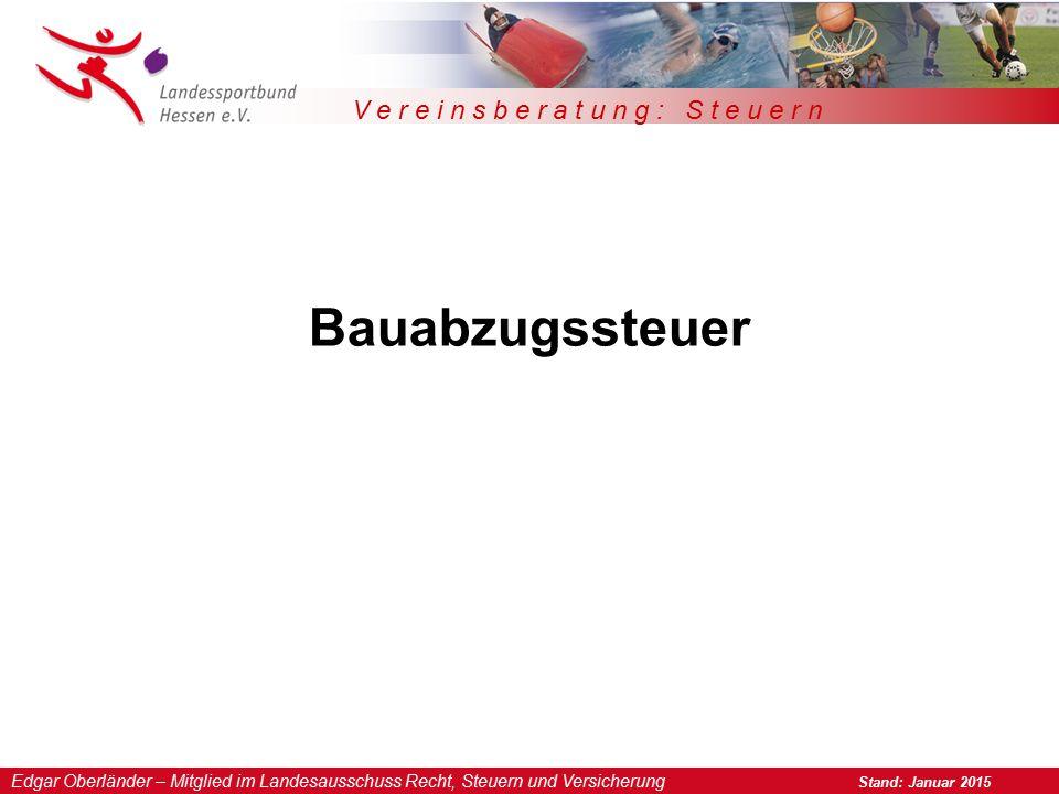 Edgar Oberländer – Mitglied im Landesausschuss Recht, Steuern und Versicherung Stand: Januar 2015 V e r e i n s b e r a t u n g : S t e u e r n Bauabzugssteuer