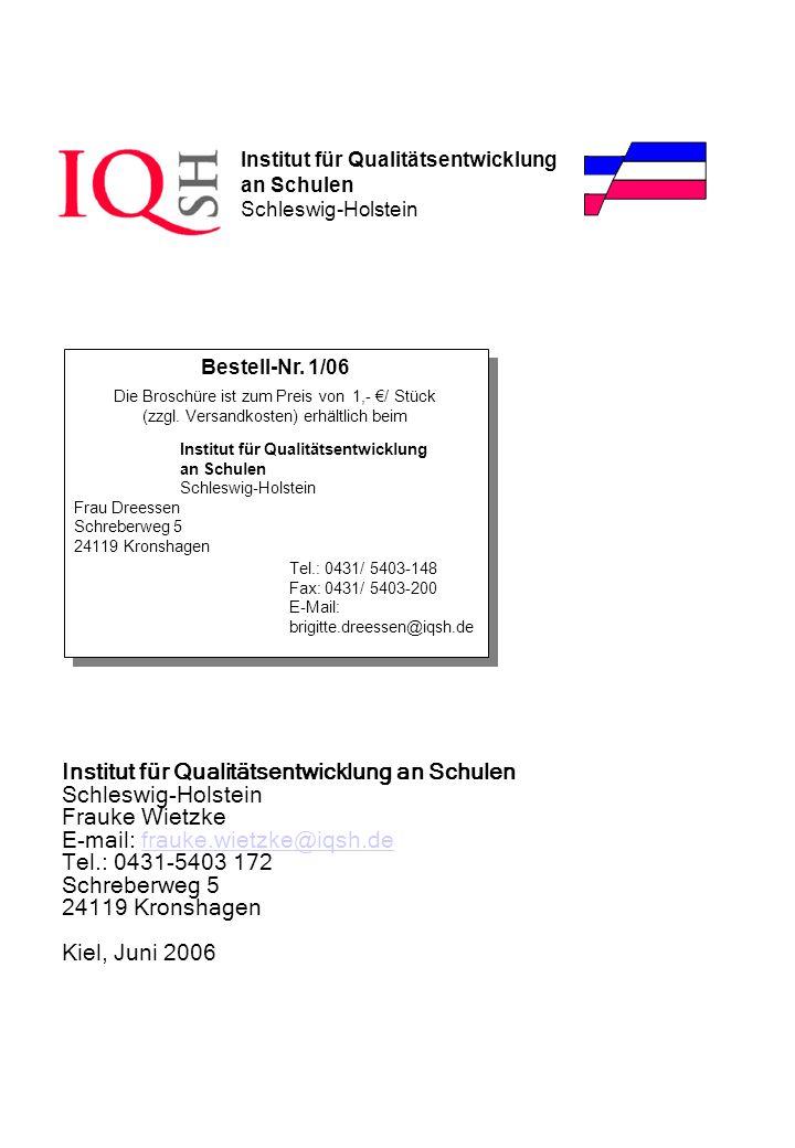 Institut für Qualitätsentwicklung an Schulen Schleswig-Holstein Frauke Wietzke E-mail: frauke.wietzke@iqsh.defrauke.wietzke@iqsh.de Tel.: 0431-5403 172 Schreberweg 5 24119 Kronshagen Kiel, Juni 2006 Institut für Qualitätsentwicklung an Schulen Schleswig-Holstein Bestell-Nr.