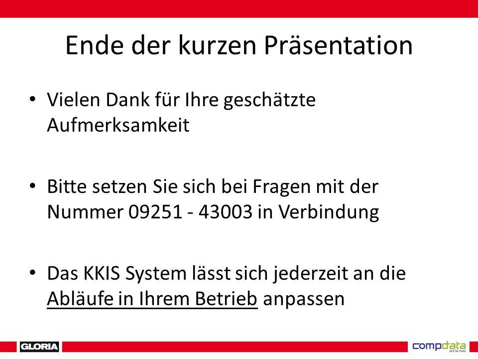 Ende der kurzen Präsentation Vielen Dank für Ihre geschätzte Aufmerksamkeit Bitte setzen Sie sich bei Fragen mit der Nummer 09251 - 43003 in Verbindung Das KKIS System lässt sich jederzeit an die Abläufe in Ihrem Betrieb anpassen