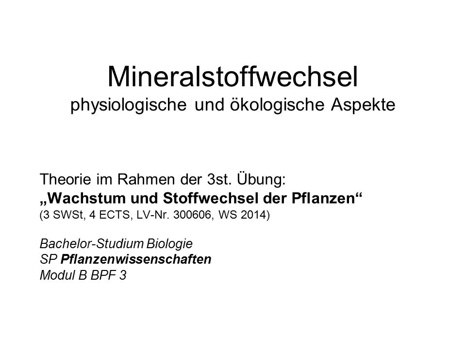 """Mineralstoffwechsel physiologische und ökologische Aspekte Theorie im Rahmen der 3st. Übung: """"Wachstum und Stoffwechsel der Pflanzen"""" (3 SWSt, 4 ECTS,"""