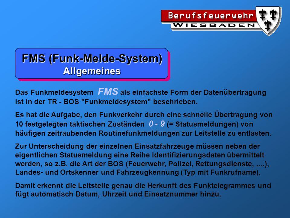 FMS (Funk-Melde-System) Identifizierungsdaten 0 ---nicht definiert 1 POLPolizei (Länder) 2 BGSBundesgrenzschutz 3 BKABundeskriminalamt 4 KAS Katastrophenschutz 5 ZOLZoll 6 FEUFeuerwehr 7 THWTechnisches Hilfswerk 8 ASBArbeiter-Samariter-Bund 9 DRKDeutsches Rotes Kreuz A JUHJohanniter-Unfall-Hilfe B MHDMalteser-Hilfsdienst C DLGDeutsche Lebensrettungsgesellschaft D RHDRettungsdienst E ZSWZivilschutz (Warndienst) F FWTFernwirktelegramme BOS - Kennung Landeskennung 0 SACSachsen 1 BDBund 2 BWGBaden-Württemberg 3 BA1Bayern-I 4 BLN Berlin 5 BRMBremen 6 HMBHamburg 7 HESHessen 8 NSANiedersachsen 9 NRWNordrhein-Westfalen A RPFRheinland-Pfalz B SLHSchleswig-Holstein C SLDSaarland D BA2Bayern-II E MVPMecklenburg-Vorp.00 - 49 E SAASachsen-Anhalt50 - 99 F BRABrandenburg00 - 49 F THUThüringen50 - 99