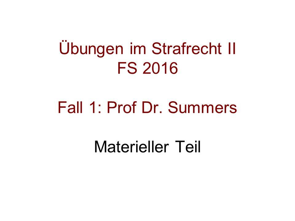 Übungen im Strafrecht II FS 2016 Fall 1: Prof Dr. Summers Materieller Teil