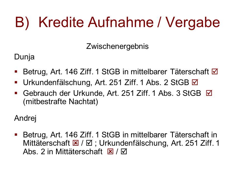 B)Kredite Aufnahme / Vergabe Zwischenergebnis Dunja  Betrug, Art. 146 Ziff. 1 StGB in mittelbarer Täterschaft   Urkundenfälschung, Art. 251 Ziff. 1