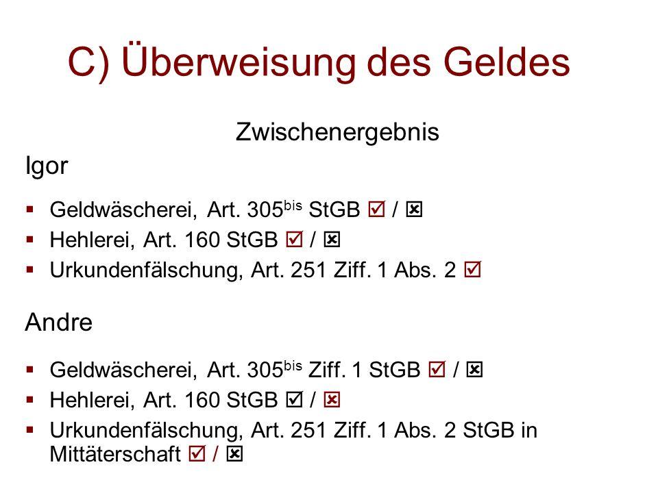 C) Überweisung des Geldes Zwischenergebnis Igor  Geldwäscherei, Art. 305 bis StGB  /   Hehlerei, Art. 160 StGB  /   Urkundenfälschung, Art. 251