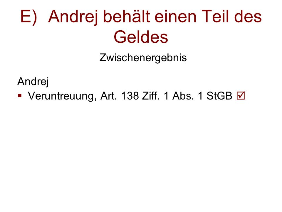 E)Andrej behält einen Teil des Geldes Zwischenergebnis Andrej  Veruntreuung, Art. 138 Ziff. 1 Abs. 1 StGB 