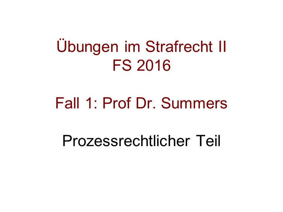 Übungen im Strafrecht II FS 2016 Fall 1: Prof Dr. Summers Prozessrechtlicher Teil