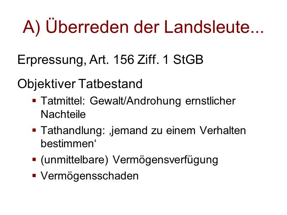 A) Überreden der Landsleute... Erpressung, Art. 156 Ziff. 1 StGB Objektiver Tatbestand  Tatmittel: Gewalt/Androhung ernstlicher Nachteile  Tathandlu