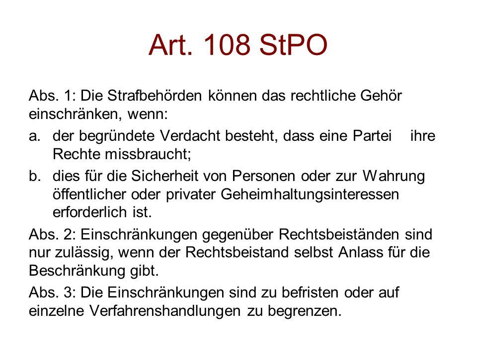 Art. 108 StPO Abs. 1: Die Strafbehörden können das rechtliche Gehör einschränken, wenn: a.der begründete Verdacht besteht, dass eine Partei ihre Recht