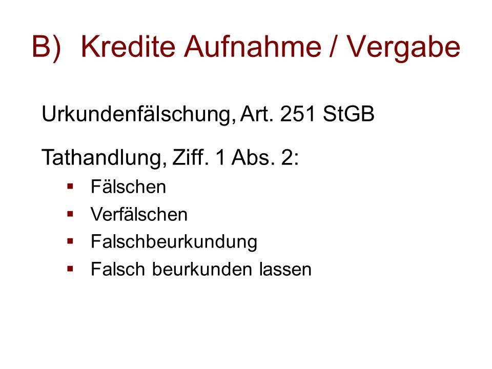 B)Kredite Aufnahme / Vergabe Urkundenfälschung, Art.