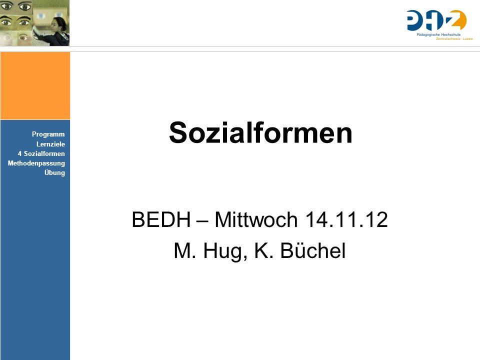 Programm Lernziele 4 Sozialformen Methodenpassung Übung Sozialformen BEDH – Mittwoch 14.11.12 M. Hug, K. Büchel