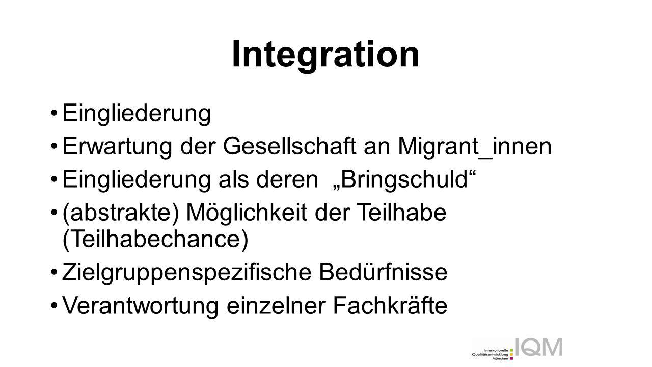 """Integration Eingliederung Erwartung der Gesellschaft an Migrant_innen Eingliederung als deren """"Bringschuld (abstrakte) Möglichkeit der Teilhabe (Teilhabechance) Zielgruppenspezifische Bedürfnisse Verantwortung einzelner Fachkräfte"""
