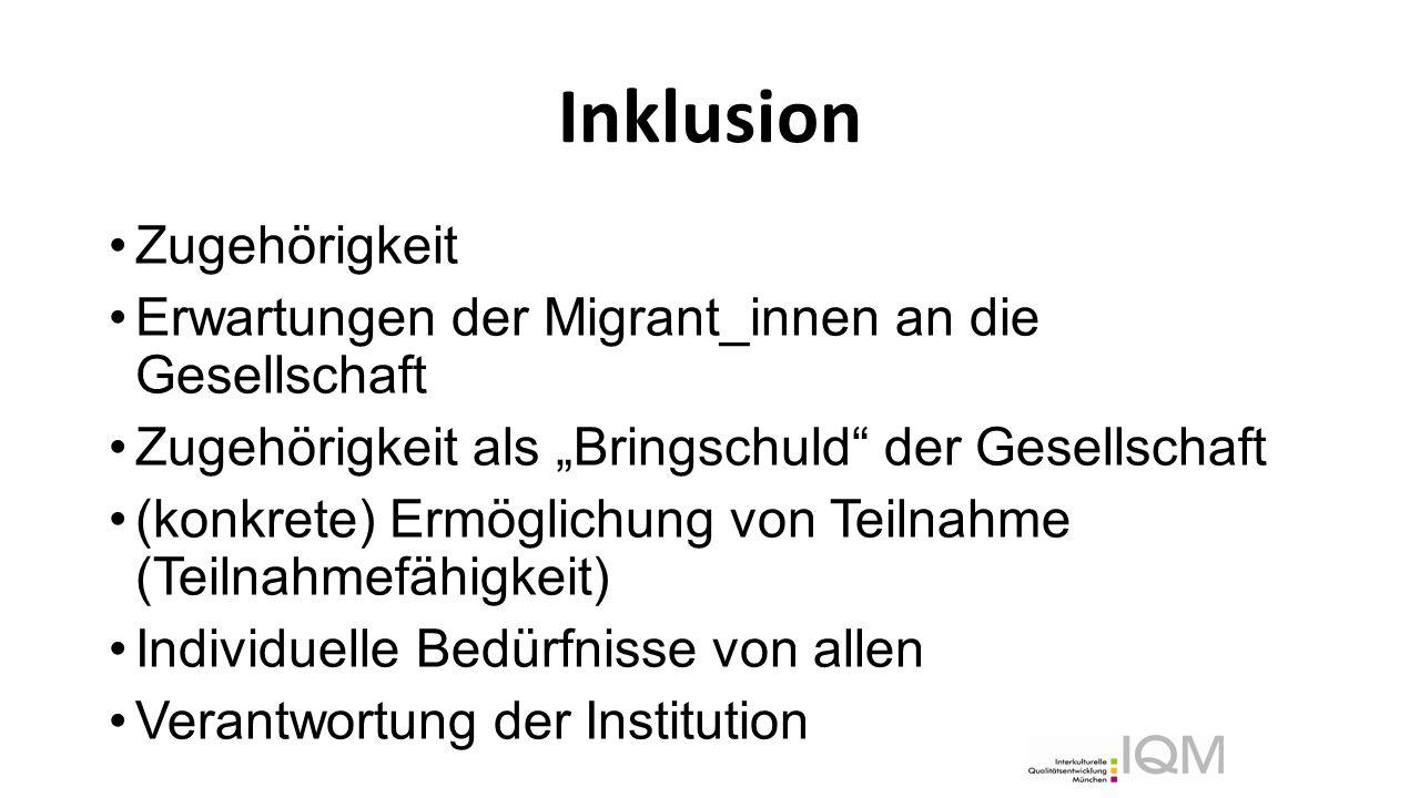 """Inklusion Zugehörigkeit Erwartungen der Migrant_innen an die Gesellschaft Zugehörigkeit als """"Bringschuld der Gesellschaft (konkrete) Ermöglichung von Teilnahme (Teilnahmefähigkeit) Individuelle Bedürfnisse von allen Verantwortung der Institution"""