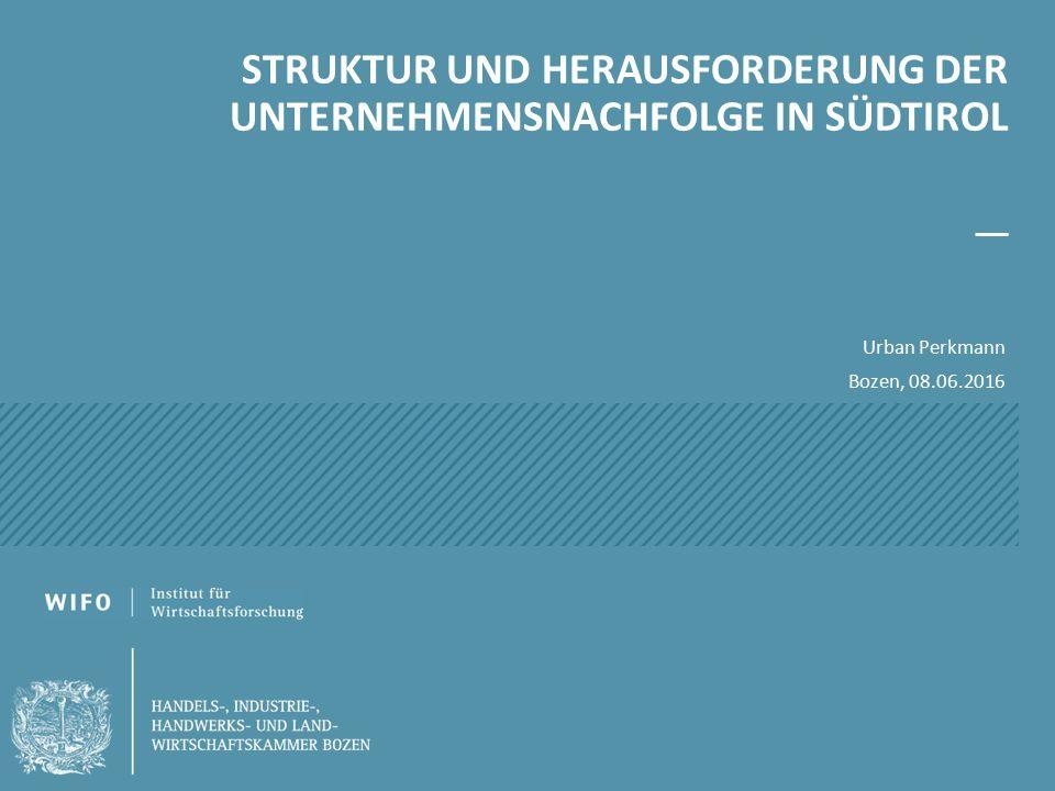 STRUKTUR UND HERAUSFORDERUNG DER UNTERNEHMENSNACHFOLGE IN SÜDTIROL Urban Perkmann Bozen, 08.06.2016