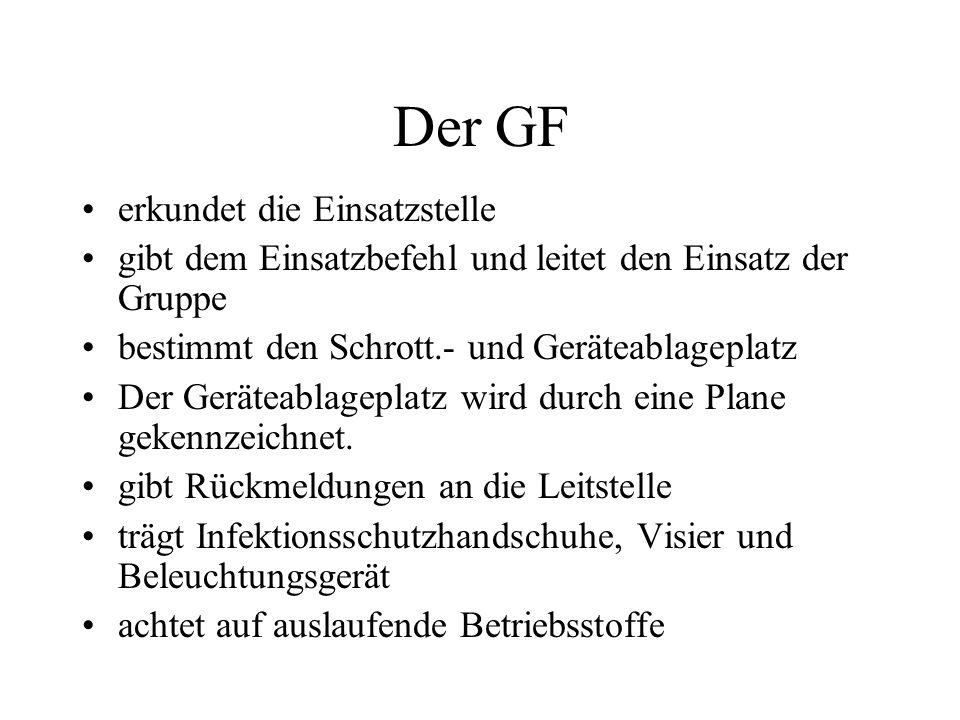 Der GF erkundet die Einsatzstelle gibt dem Einsatzbefehl und leitet den Einsatz der Gruppe bestimmt den Schrott.- und Geräteablageplatz Der Geräteabla