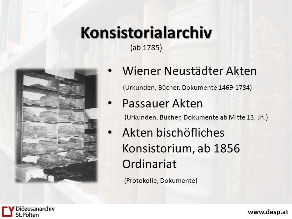 www.dasp.at Konsistorialarchiv Konsistorialarchiv (ab 1785) Wiener Neustädter Akten (Urkunden, Bücher, Dokumente 1469-1784) Passauer Akten (Urkunden, Bücher, Dokumente ab Mitte 13.