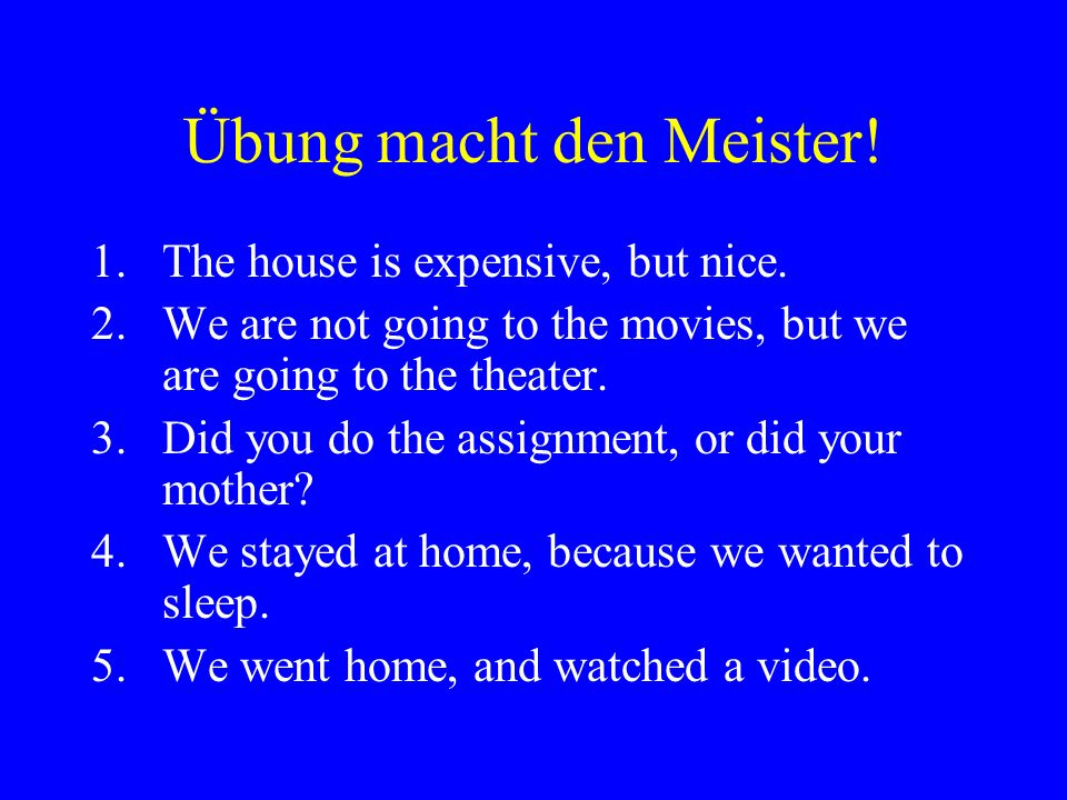 Übung macht den Meister. 1.The house is expensive, but nice.