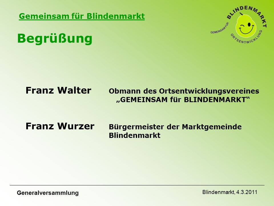 """Gemeinsam für Blindenmarkt Generalversammlung Blindenmarkt, 4.3.2011 Begrüßung Wir begrüßen alle Mitglieder und interessierten Mitbürger auf das Herzlichste bei der Generalversammlung von """"GEMEINSAM für Blindenmarkt"""