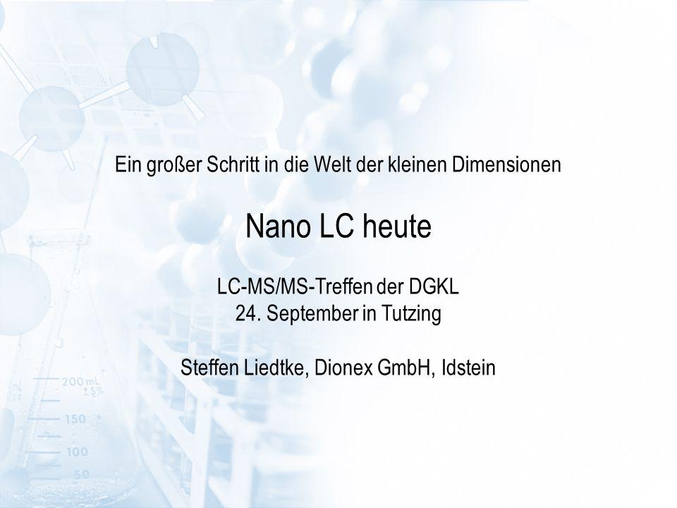 Ein großer Schritt in die Welt der kleinen Dimensionen Nano LC heute LC-MS/MS-Treffen der DGKL 24. September in Tutzing Steffen Liedtke, Dionex GmbH,