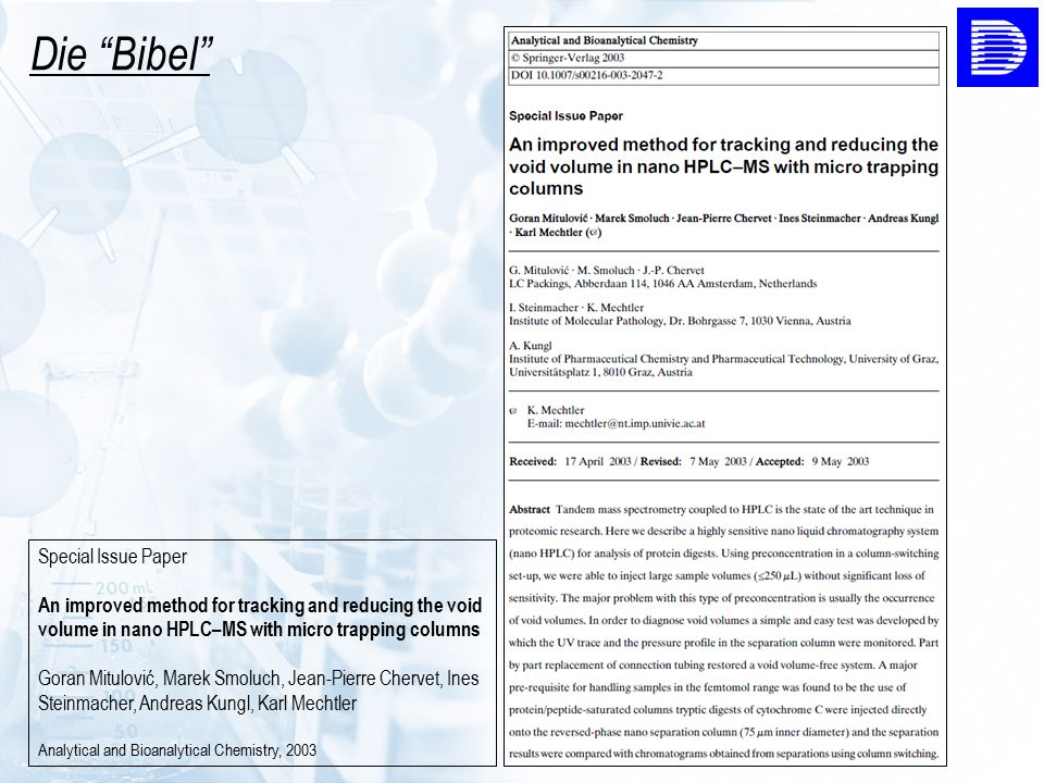 Special Issue Paper An improved method for tracking and reducing the void volume in nano HPLC–MS with micro trapping columns Goran Mitulović, Marek Smoluch, Jean-Pierre Chervet, Ines Steinmacher, Andreas Kungl, Karl Mechtler Analytical and Bioanalytical Chemistry, 2003 Die Bibel