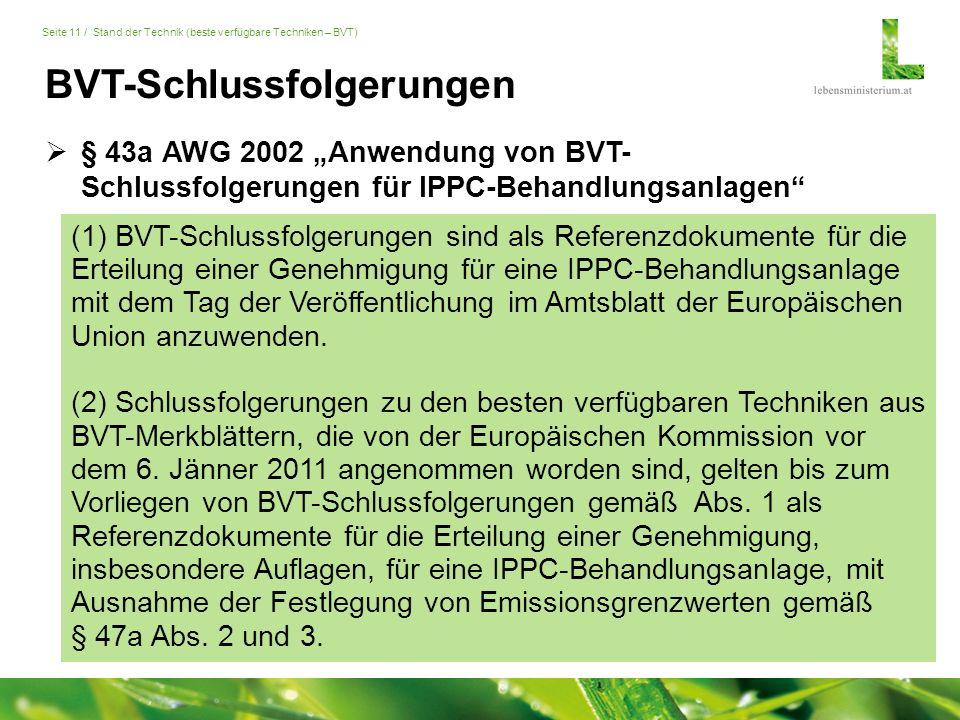 """Seite 11 / Stand der Technik (beste verfügbare Techniken – BVT) BVT-Schlussfolgerungen  § 43a AWG 2002 """"Anwendung von BVT- Schlussfolgerungen für IPPC-Behandlungsanlagen (1) BVT-Schlussfolgerungen sind als Referenzdokumente für die Erteilung einer Genehmigung für eine IPPC-Behandlungsanlage mit dem Tag der Veröffentlichung im Amtsblatt der Europäischen Union anzuwenden."""