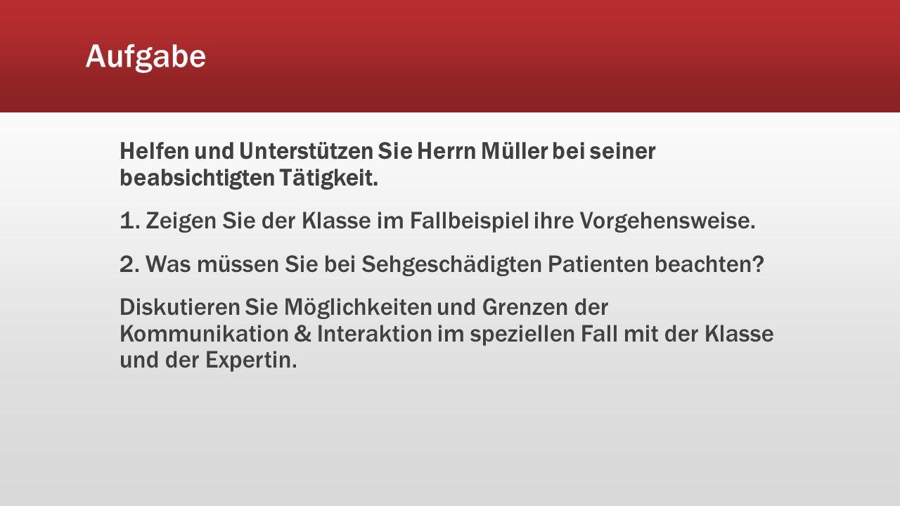 Aufgabe Helfen und Unterstützen Sie Herrn Müller bei seiner beabsichtigten Tätigkeit. 1. Zeigen Sie der Klasse im Fallbeispiel ihre Vorgehensweise. 2.