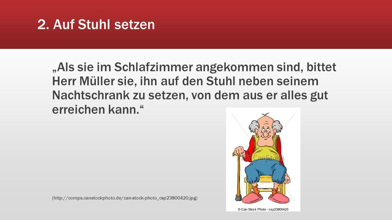"""2. Auf Stuhl setzen """"Als sie im Schlafzimmer angekommen sind, bittet Herr Müller sie, ihn auf den Stuhl neben seinem Nachtschrank zu setzen, von dem a"""
