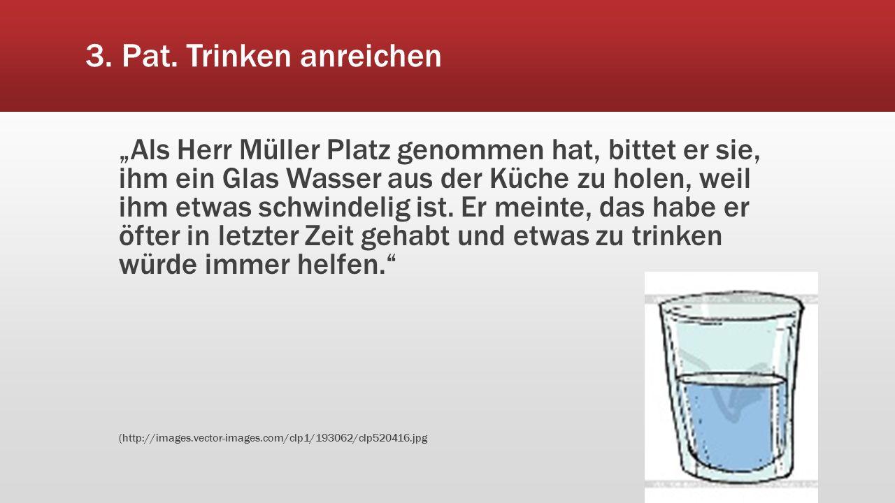 """3. Pat. Trinken anreichen """"Als Herr Müller Platz genommen hat, bittet er sie, ihm ein Glas Wasser aus der Küche zu holen, weil ihm etwas schwindelig i"""