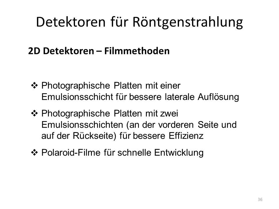 36 Detektoren für Röntgenstrahlung 2D Detektoren – Filmmethoden  Photographische Platten mit einer Emulsionsschicht für bessere laterale Auflösung  Photographische Platten mit zwei Emulsionsschichten (an der vorderen Seite und auf der Rückseite) für bessere Effizienz  Polaroid-Filme für schnelle Entwicklung