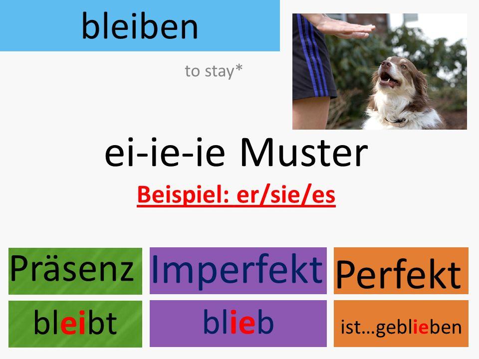 ei-ie-ie Muster Beispiel: er/sie/es Präsenz Perfekt Imperfekt bleibt ist…geblieben blieb bleiben to stay*