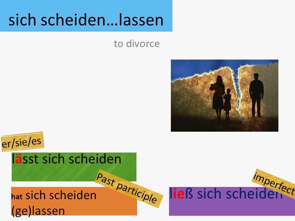 sich scheiden…lassen lässt sich scheiden hat sich scheiden (ge)lassen to divorce er/sie/es Past participle ließ sich scheiden imperfect