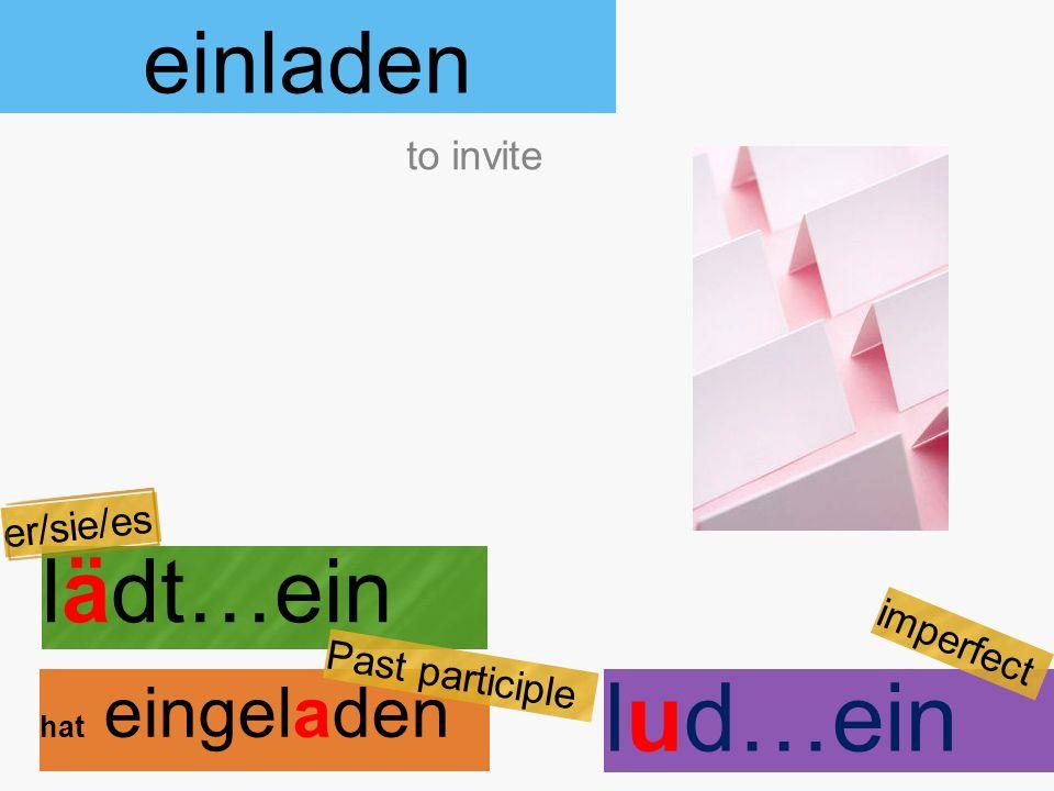 einladen lädt…ein hat eingeladen to invite er/sie/es Past participle lud…ein imperfect