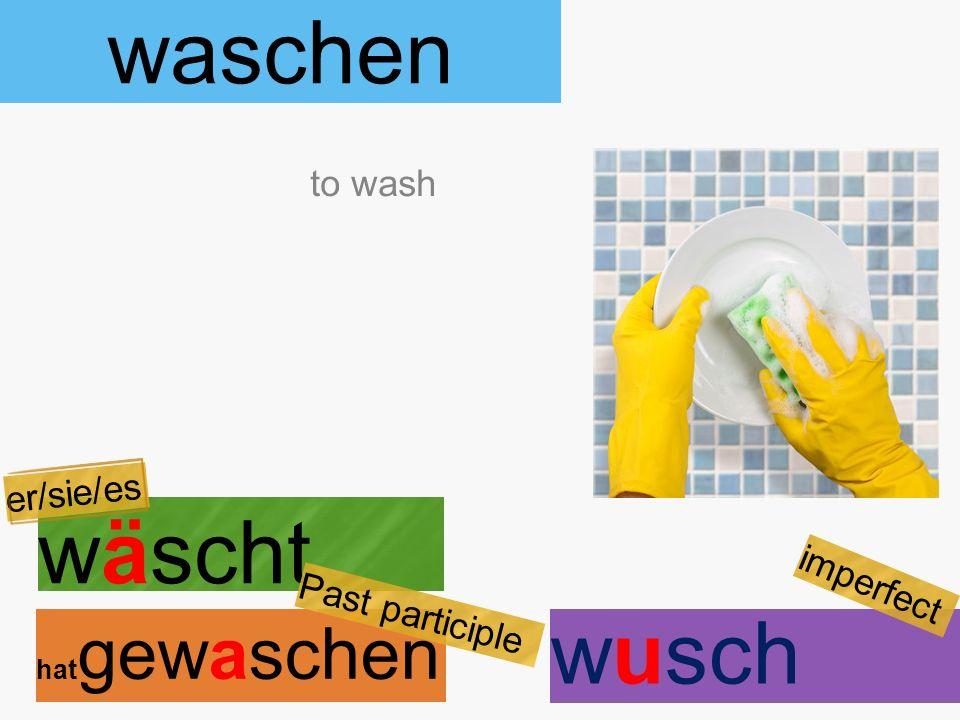 waschen wäscht hat gewaschen to wash er/sie/es Past participle wusch imperfect