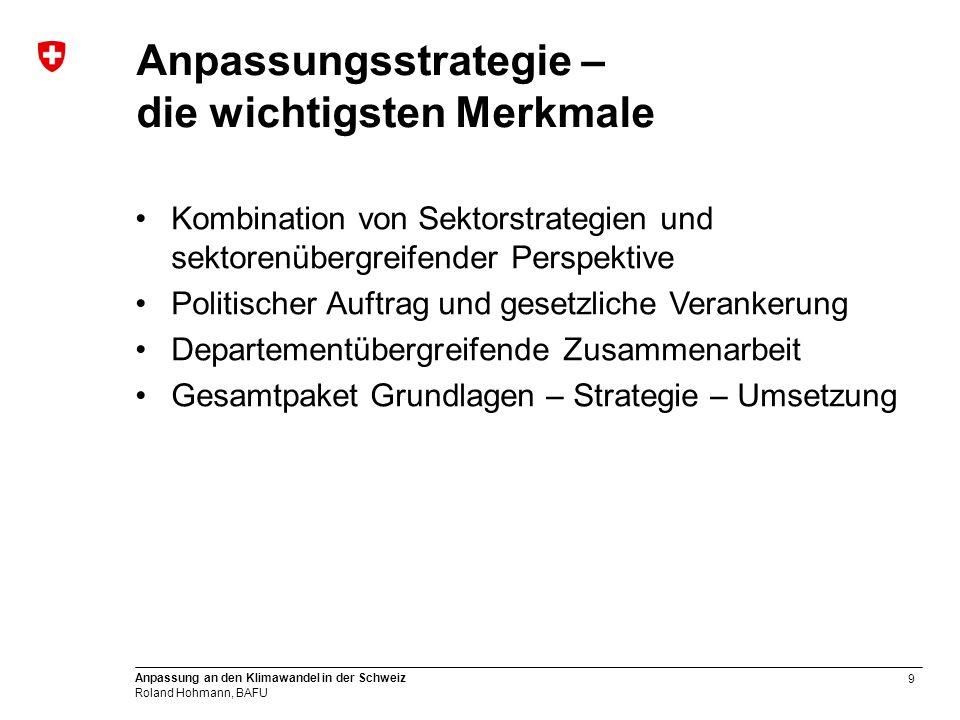 9 Anpassung an den Klimawandel in der Schweiz Roland Hohmann, BAFU Anpassungsstrategie – die wichtigsten Merkmale Kombination von Sektorstrategien und sektorenübergreifender Perspektive Politischer Auftrag und gesetzliche Verankerung Departementübergreifende Zusammenarbeit Gesamtpaket Grundlagen – Strategie – Umsetzung