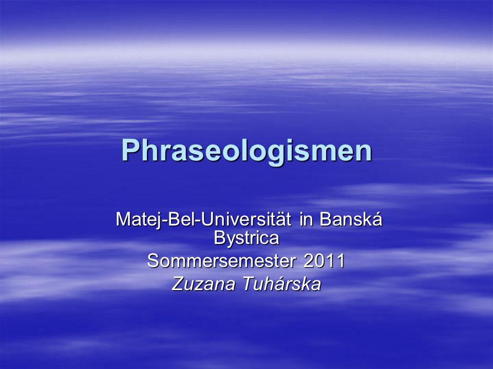 Phraseologismen Matej-Bel-Universität in Banská Bystrica Matej-Bel-Universität in Banská Bystrica Sommersemester 2011 Zuzana Tuhárska