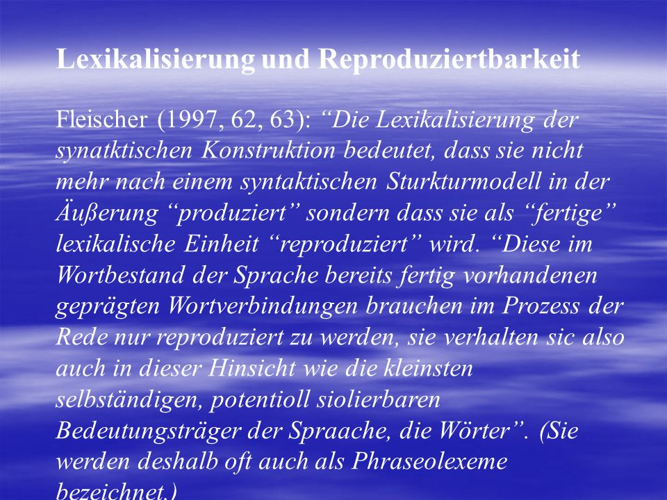 Lexikalisierung und Reproduziertbarkeit Fleischer (1997, 62, 63): Die Lexikalisierung der synatktischen Konstruktion bedeutet, dass sie nicht mehr nach einem syntaktischen Sturkturmodell in der Äußerung produziert sondern dass sie als fertige lexikalische Einheit reproduziert wird.